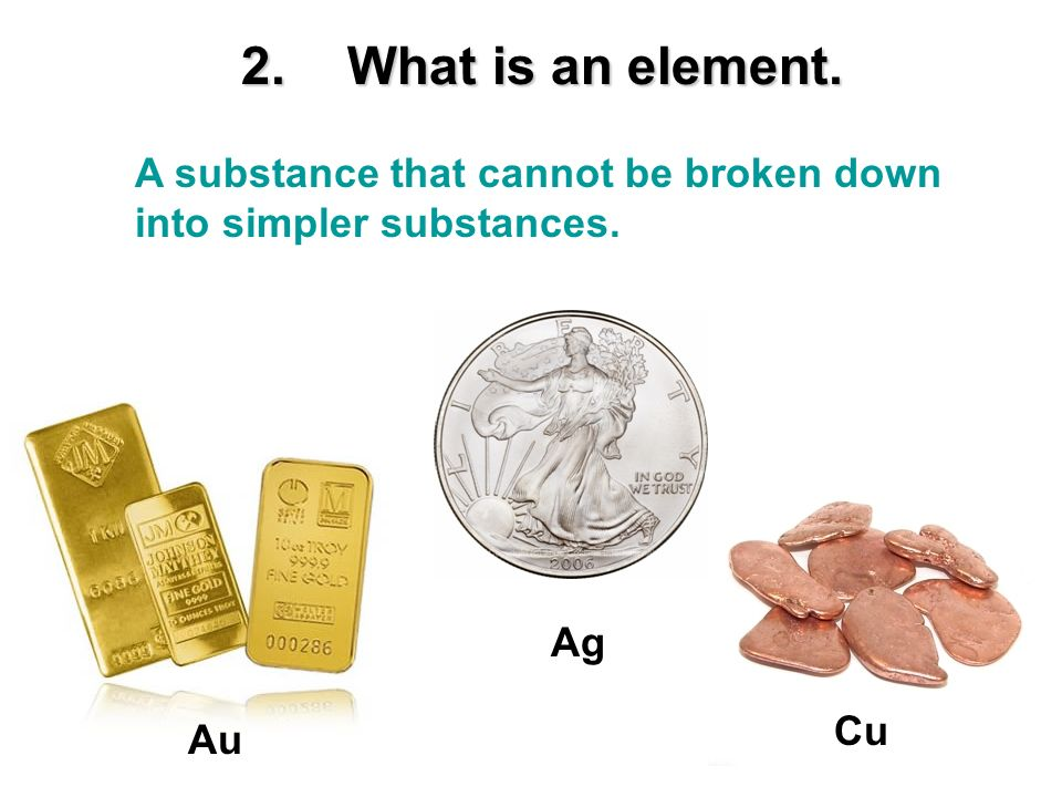 2. What is an element. A substance that cannot be broken down into simpler substances. Ag Cu Au