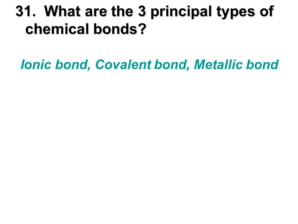 31. What are the 3 principal types of chemical bonds