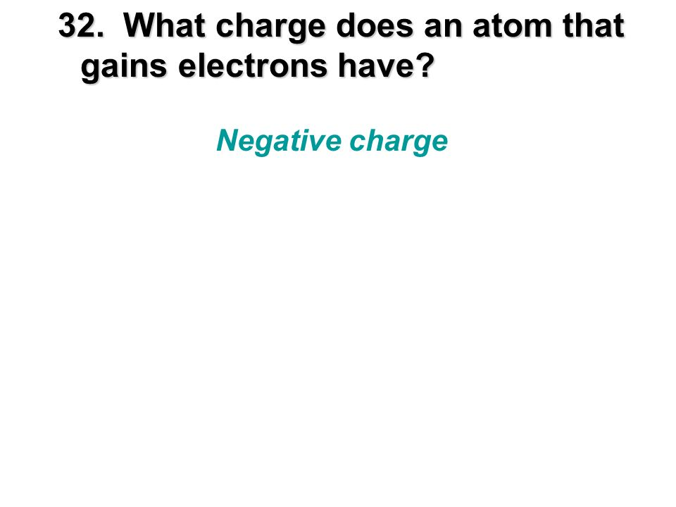 32. What charge does an atom that gains electrons have