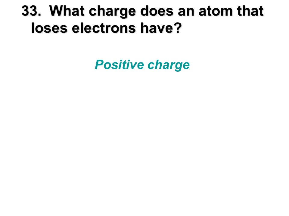 33. What charge does an atom that loses electrons have