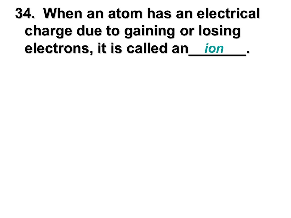 34. When an atom has an electrical. charge due to gaining or losing