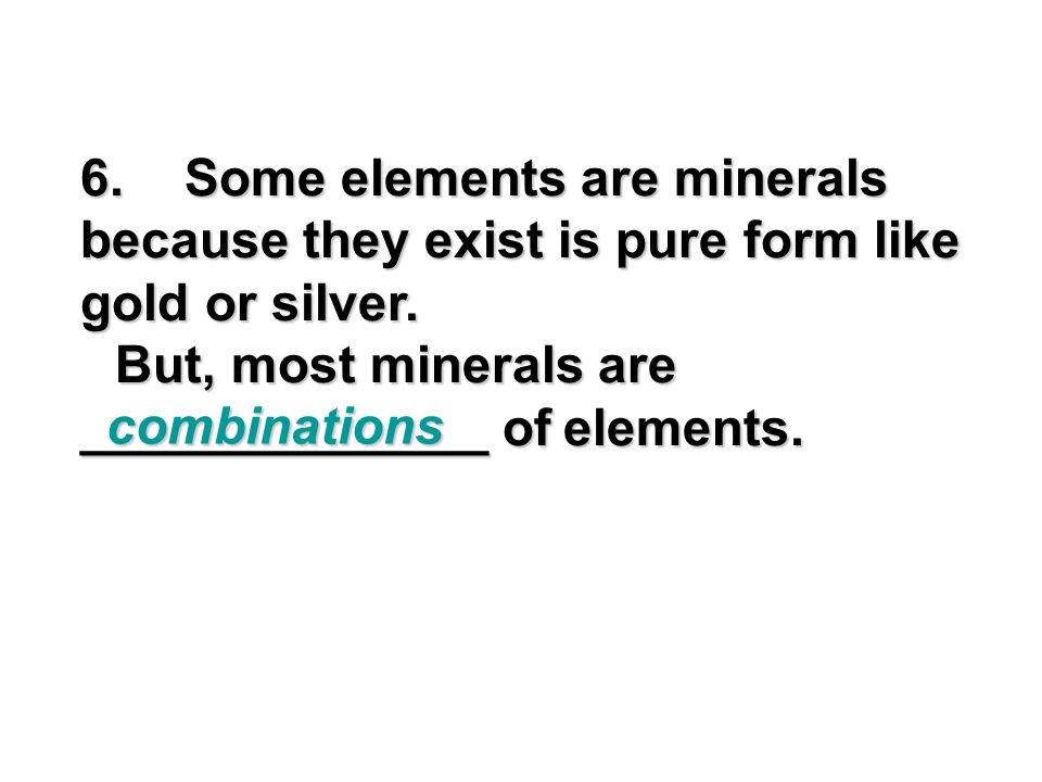 6. Some elements are minerals because they exist is pure form like gold or silver.