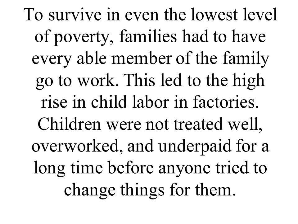 To survive in even the lowest level of poverty, families had to have every able member of the family go to work.