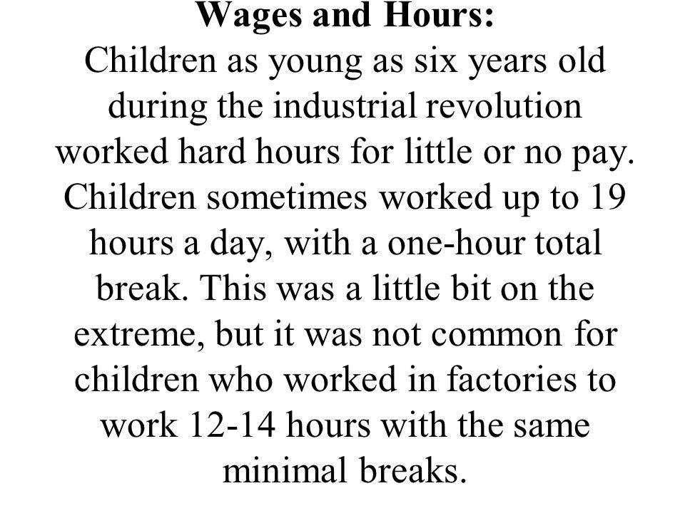 Wages and Hours: Children as young as six years old during the industrial revolution worked hard hours for little or no pay.