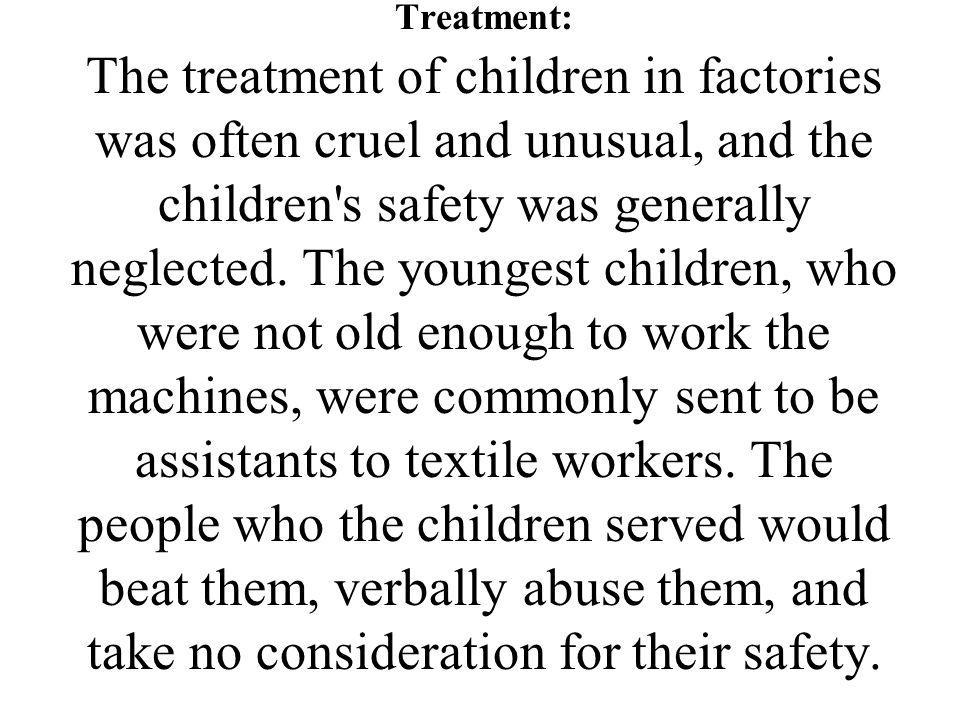 Treatment: The treatment of children in factories was often cruel and unusual, and the children s safety was generally neglected.