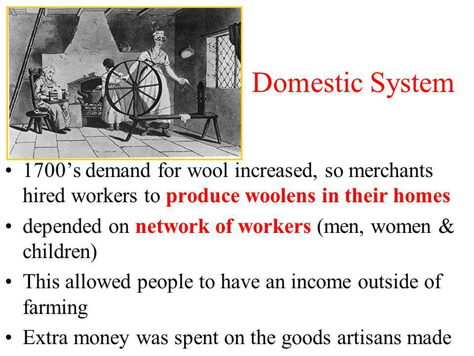 Domestic System 1700's demand for wool increased, so merchants hired workers to produce woolens in their homes.