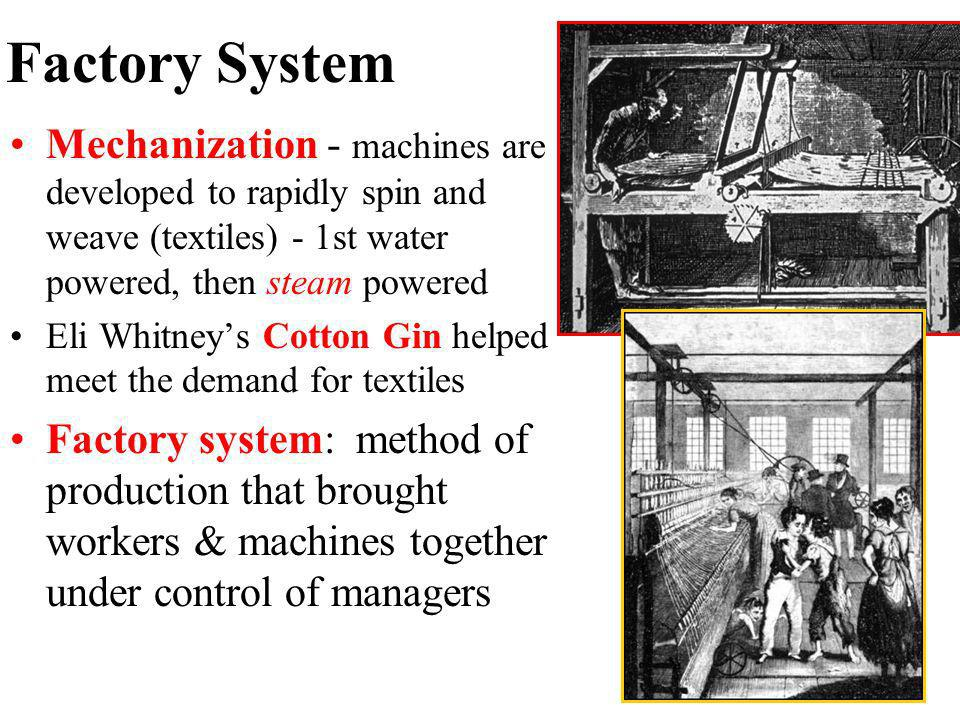 Factory System Mechanization - machines are developed to rapidly spin and weave (textiles) - 1st water powered, then steam powered.