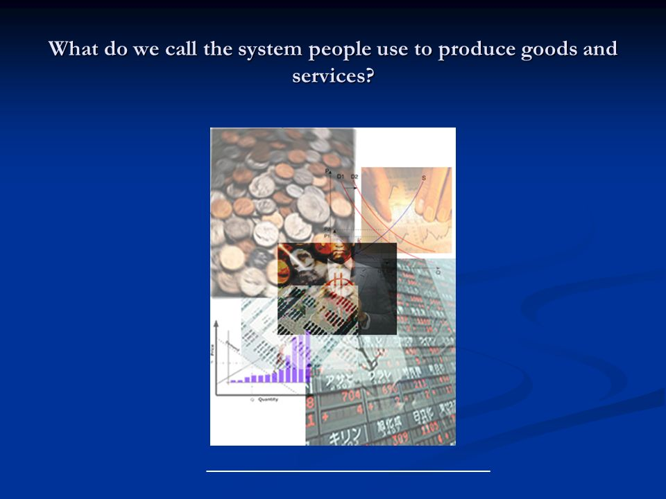 What do we call the system people use to produce goods and services