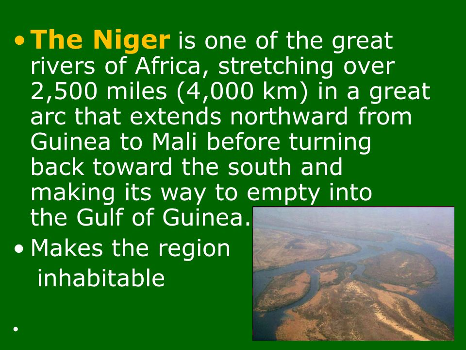 The Niger is one of the great rivers of Africa, stretching over 2,500 miles (4,000 km) in a great arc that extends northward from Guinea to Mali before turning back toward the south and making its way to empty into the Gulf of Guinea.