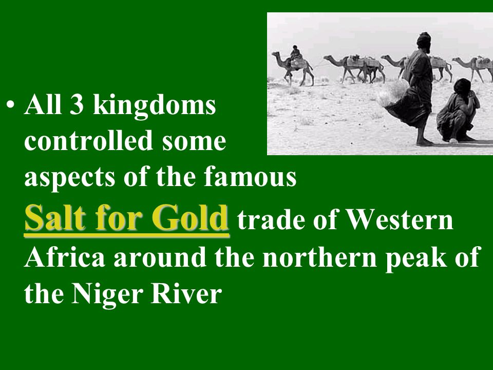 All 3 kingdoms controlled some aspects of the famous Salt for Gold trade of Western Africa around the northern peak of the Niger River