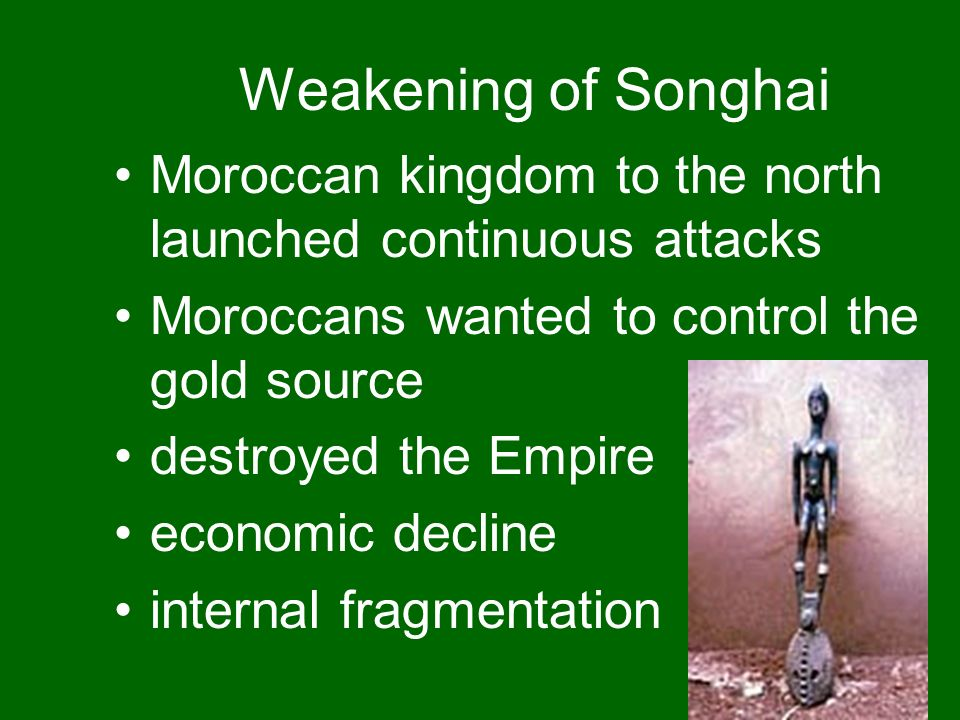 Weakening of Songhai Moroccan kingdom to the north launched continuous attacks. Moroccans wanted to control the gold source.