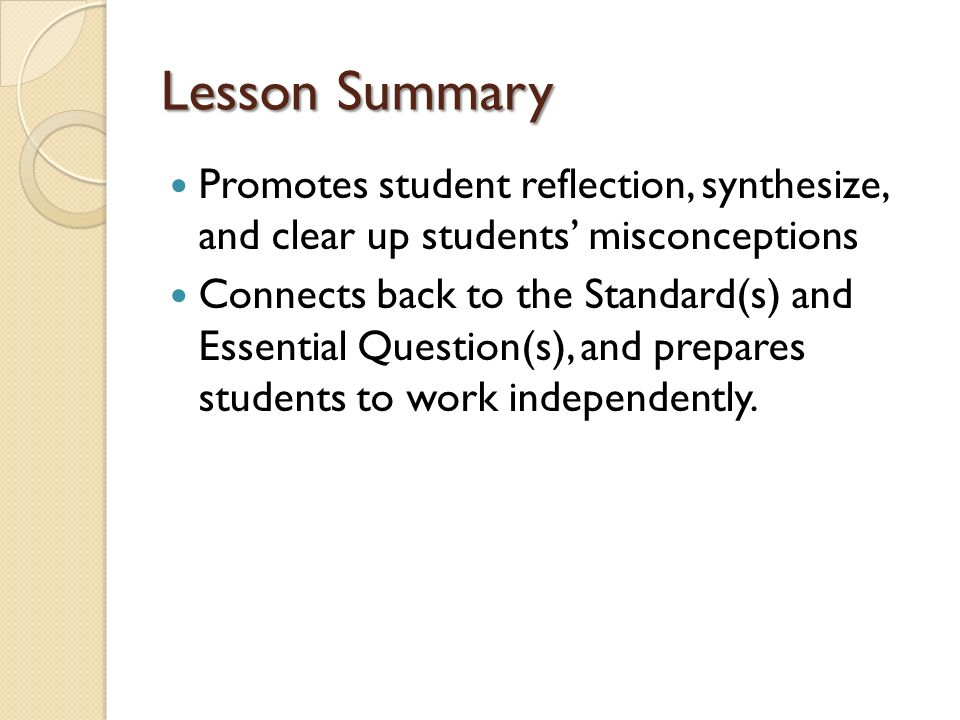 Lesson Summary Promotes student reflection, synthesize, and clear up students' misconceptions.