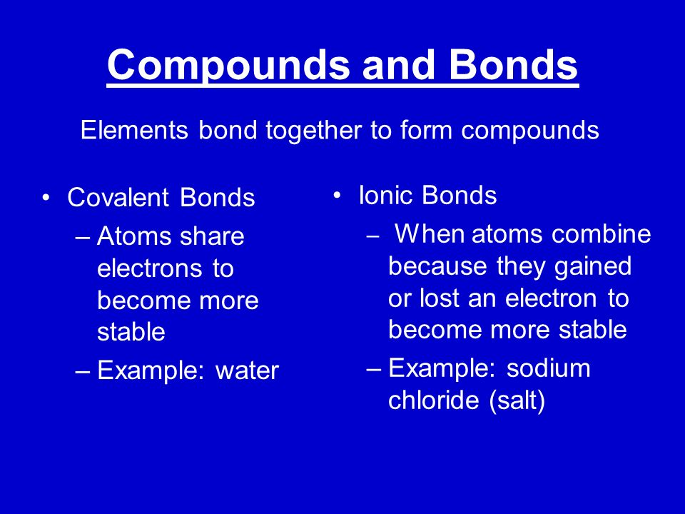 Compounds and Bonds Elements bond together to form compounds