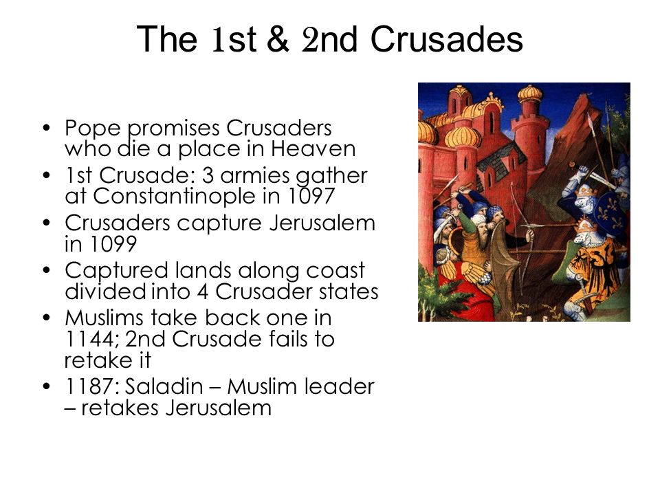 The 1st & 2nd Crusades Pope promises Crusaders who die a place in Heaven. 1st Crusade: 3 armies gather at Constantinople in 1097.