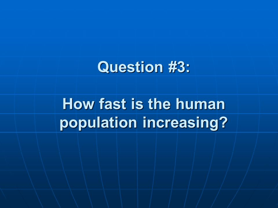 Question #3: How fast is the human population increasing