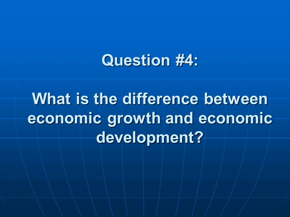 Question #4: What is the difference between economic growth and economic development