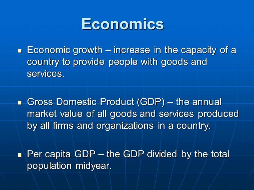 Economics Economic growth – increase in the capacity of a country to provide people with goods and services.