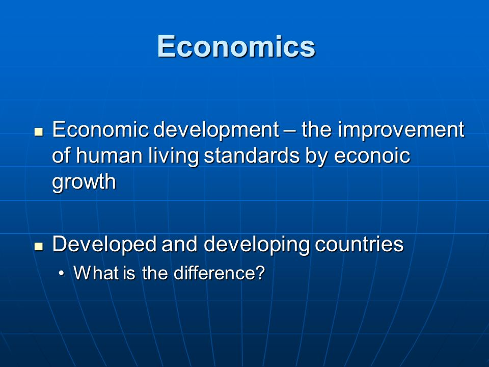 Economics Economic development – the improvement of human living standards by econoic growth. Developed and developing countries.