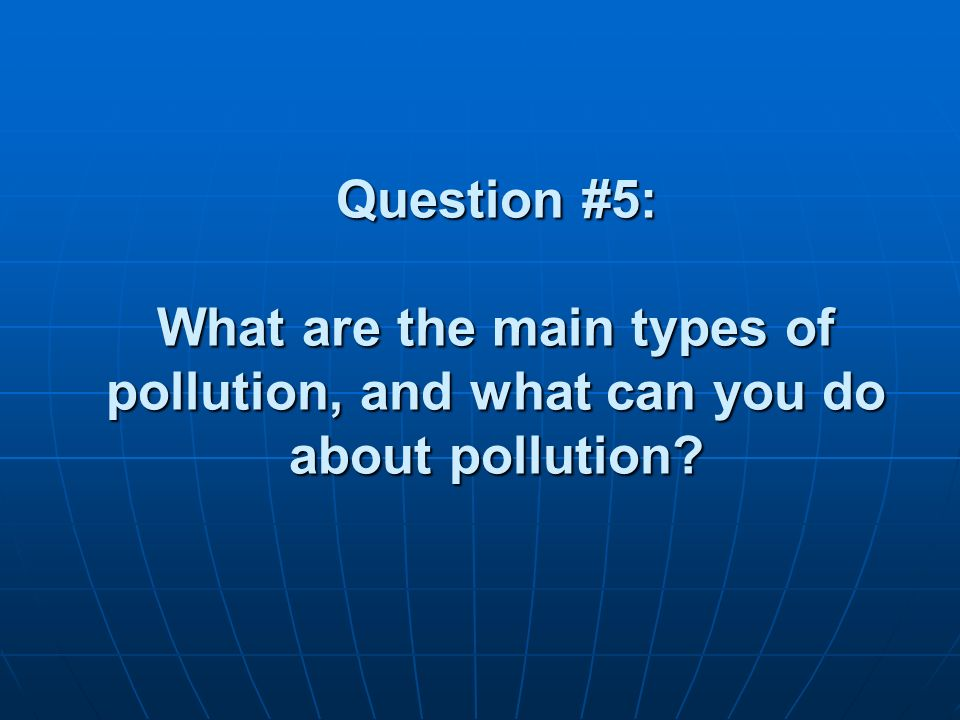 Question #5: What are the main types of pollution, and what can you do about pollution