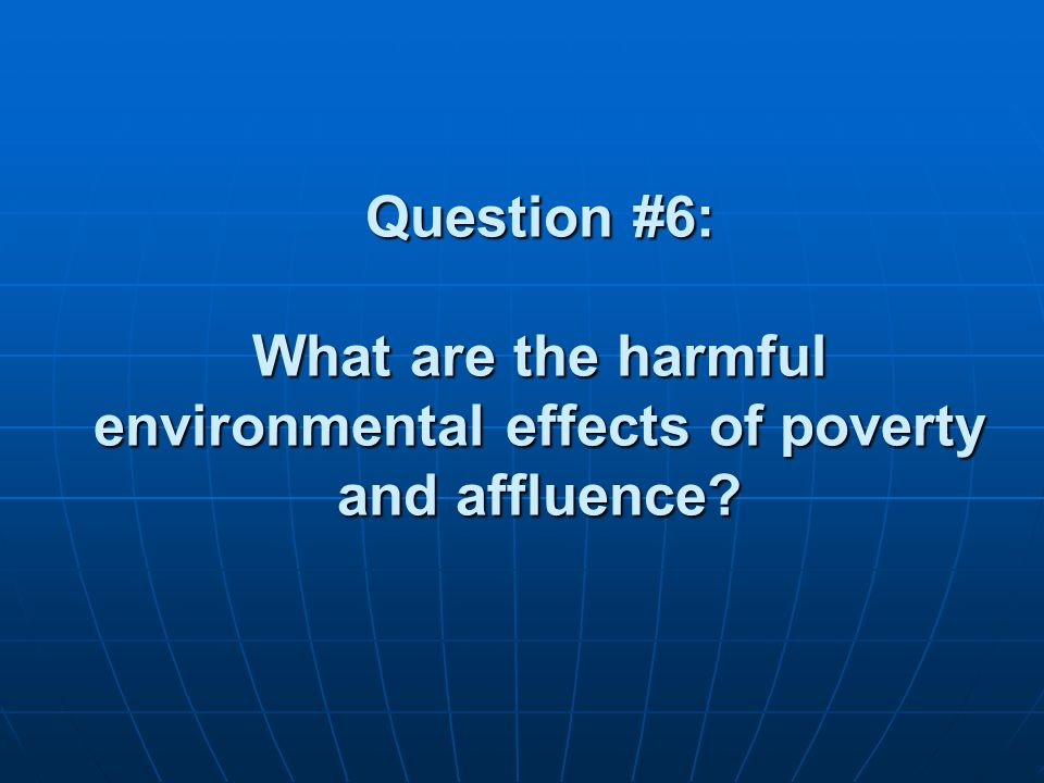 Question #6: What are the harmful environmental effects of poverty and affluence