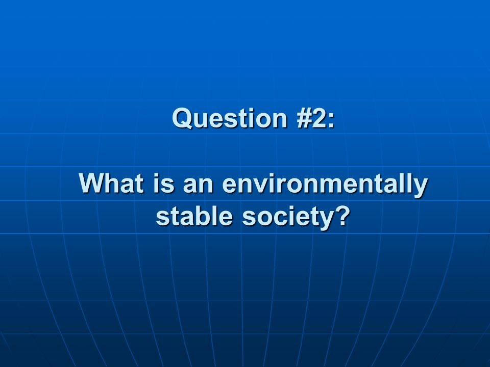 Question #2: What is an environmentally stable society
