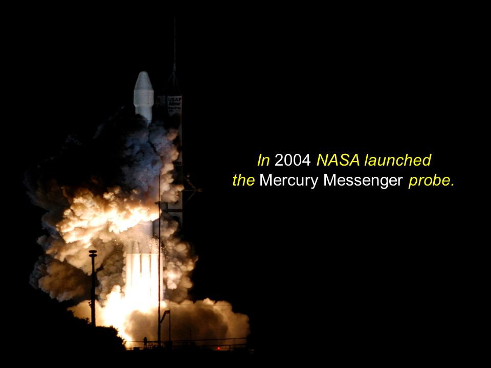 In 2004 NASA launched the Mercury Messenger probe.