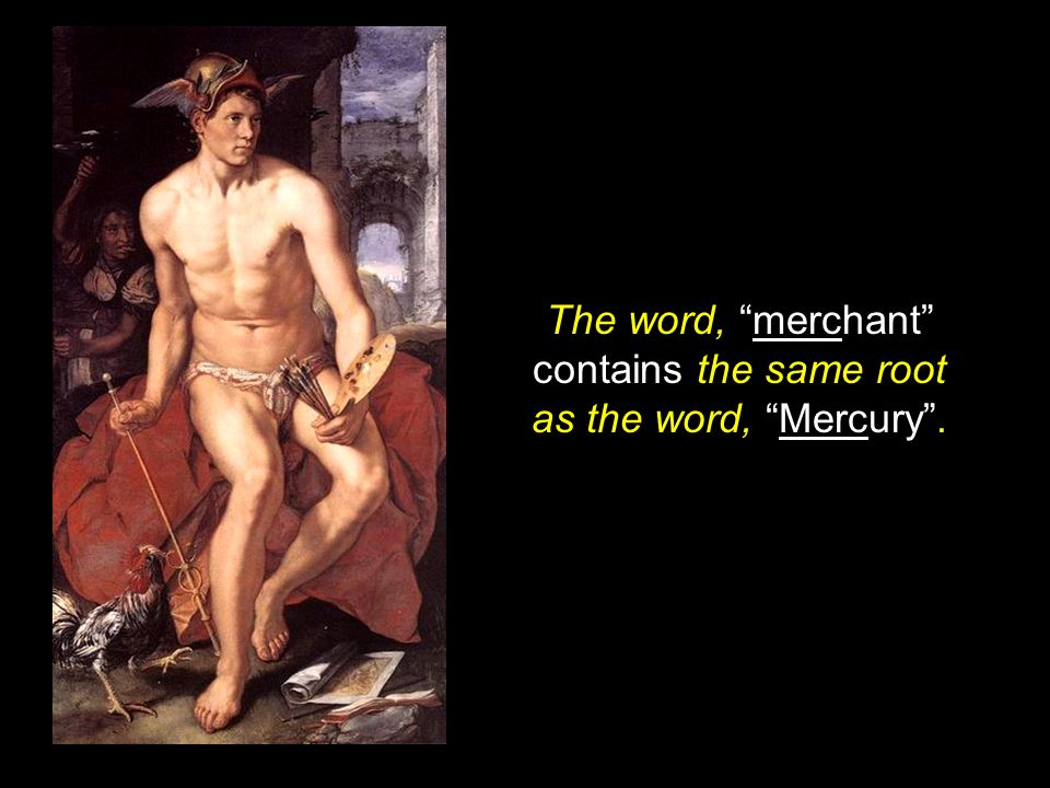 The word, merchant contains the same root as the word, Mercury .