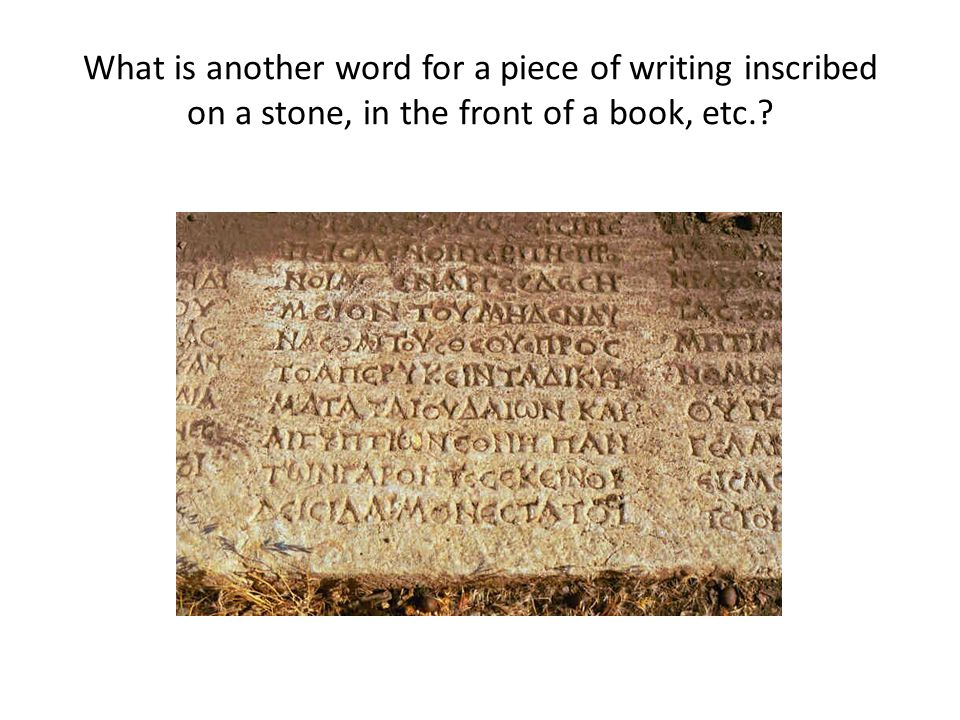 What is another word for a piece of writing inscribed on a stone, in the front of a book, etc.