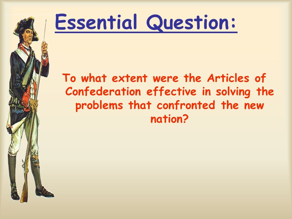 Essential Question: To what extent were the Articles of Confederation effective in solving the problems that confronted the new nation