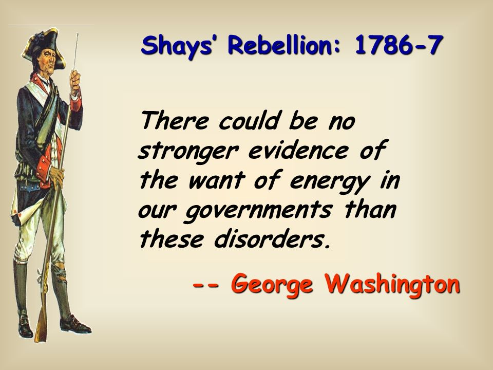 Shays' Rebellion: 1786-7 There could be no stronger evidence of the want of energy in our governments than these disorders.