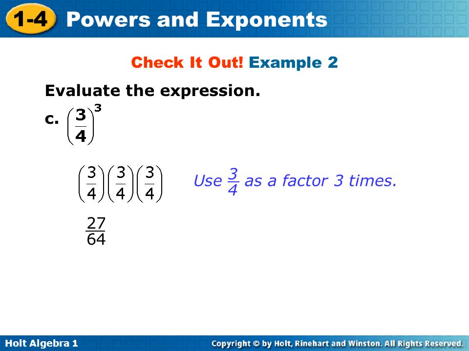 Check It Out! Example 2 Evaluate the expression. c. Use as a factor 3 times. 3 4 27 64