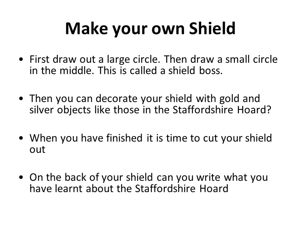 Make your own Shield First draw out a large circle. Then draw a small circle in the middle. This is called a shield boss.