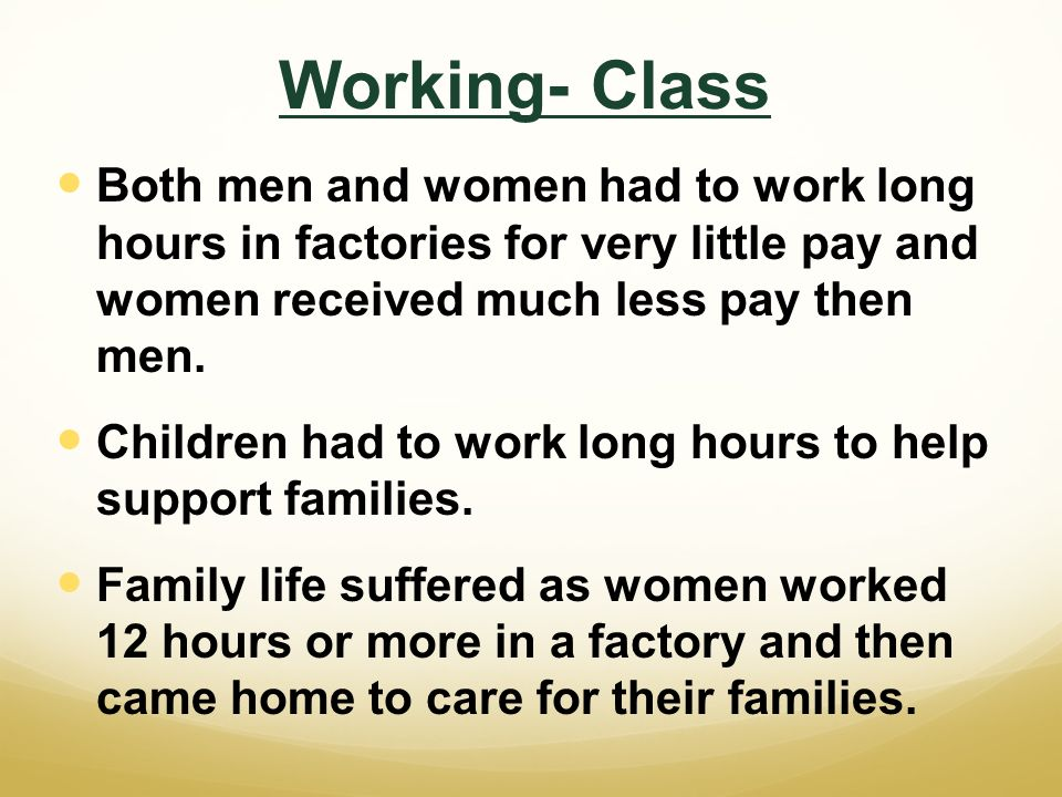 Working- Class Both men and women had to work long hours in factories for very little pay and women received much less pay then men.