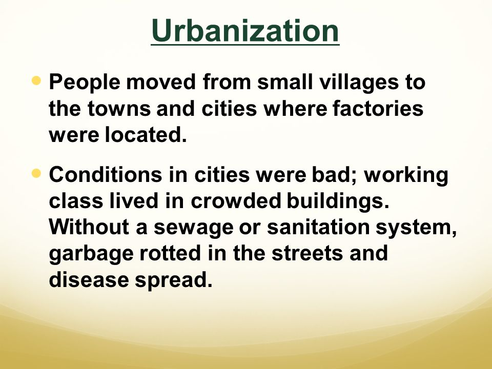 Urbanization People moved from small villages to the towns and cities where factories were located.