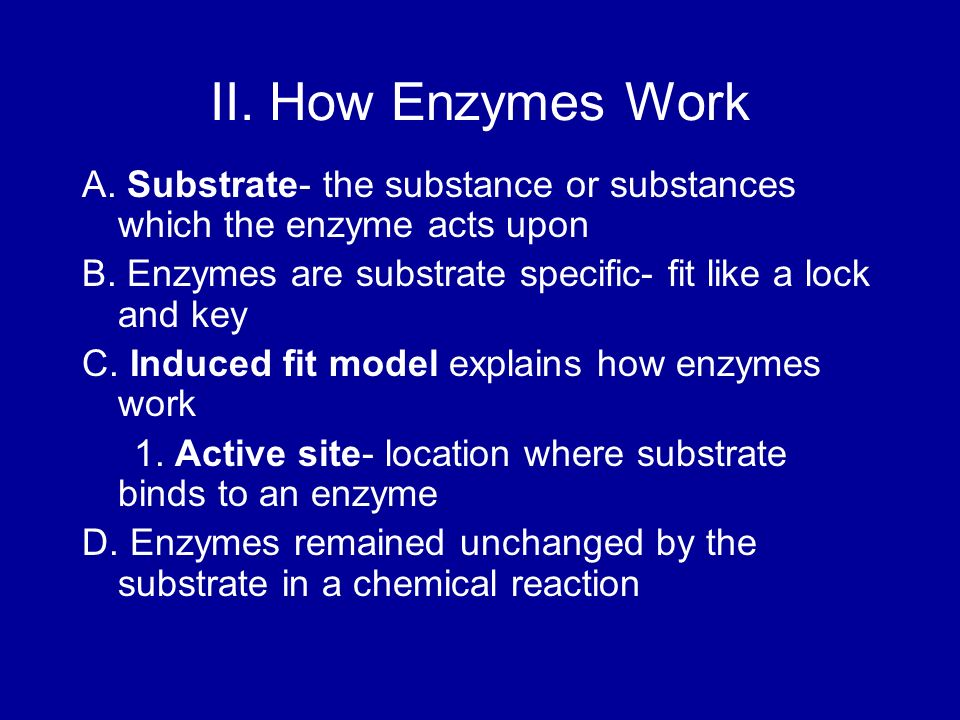 II. How Enzymes Work A. Substrate- the substance or substances which the enzyme acts upon.