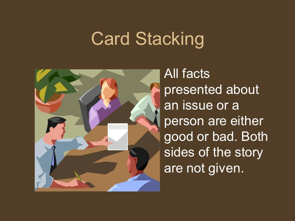 Card Stacking All facts presented about an issue or a person are either good or bad.