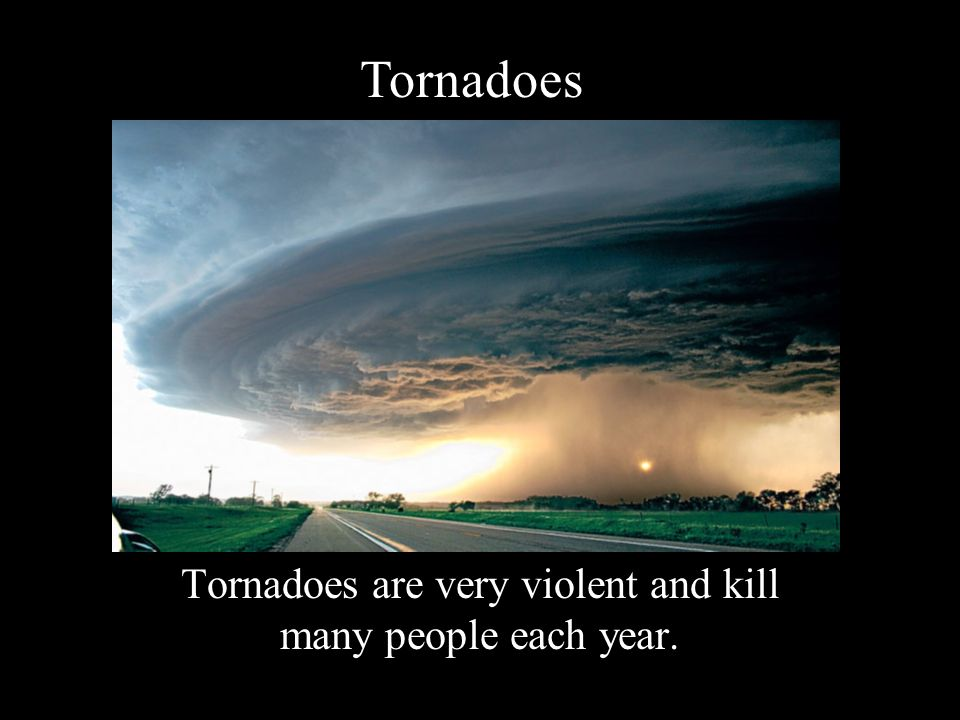 Tornadoes are very violent and kill many people each year.