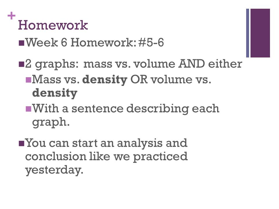 Homework Week 6 Homework: #5-6 2 graphs: mass vs. volume AND either