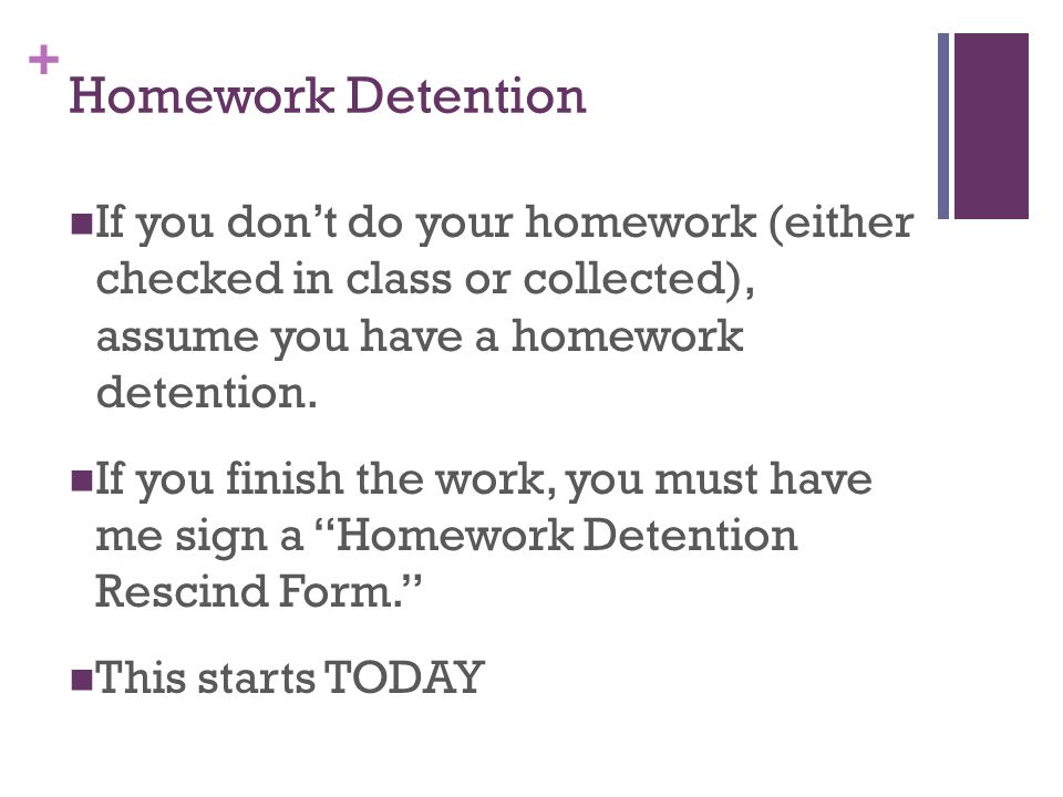 Homework Detention If you don't do your homework (either checked in class or collected), assume you have a homework detention.