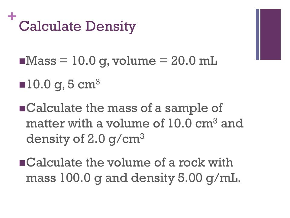 Calculate Density Mass = 10.0 g, volume = 20.0 mL 10.0 g, 5 cm3