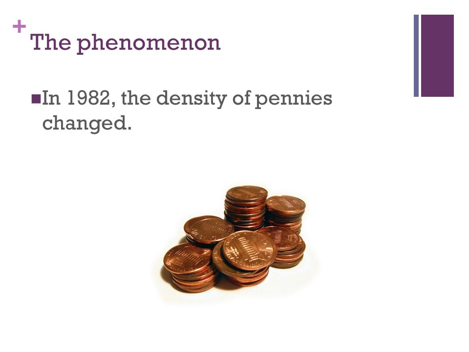 The phenomenon In 1982, the density of pennies changed.