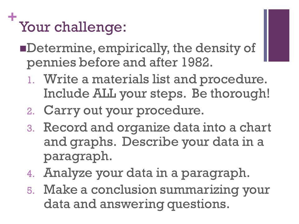 Your challenge: Determine, empirically, the density of pennies before and after