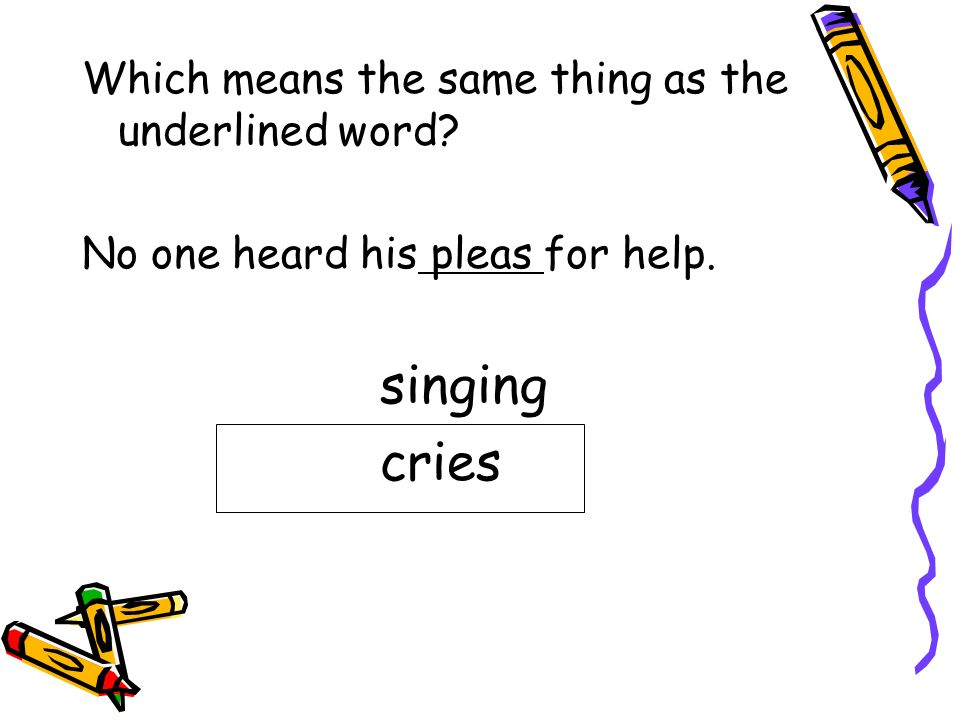 singing cries Which means the same thing as the underlined word
