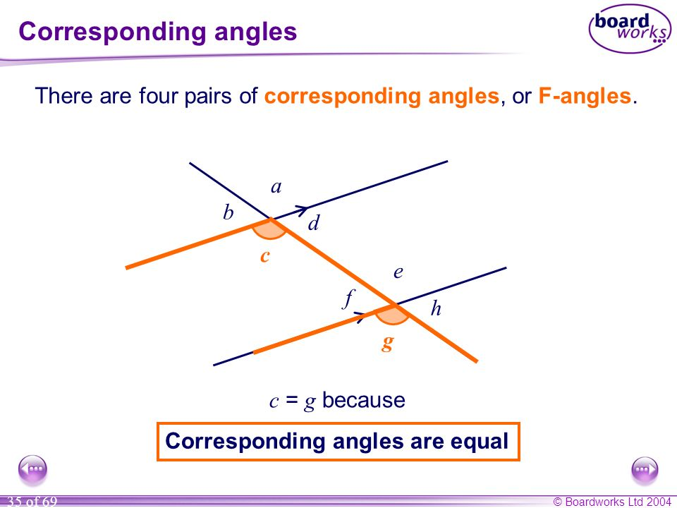 Corresponding angles There are four pairs of corresponding angles, or F-angles. a. b. d. c. c.