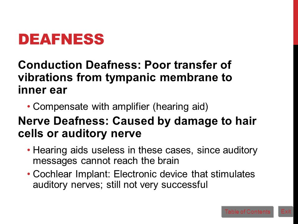 Deafness Conduction Deafness: Poor transfer of vibrations from tympanic membrane to inner ear. Compensate with amplifier (hearing aid)