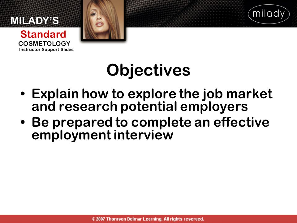 Objectives Explain how to explore the job market and research potential employers. Be prepared to complete an effective employment interview.
