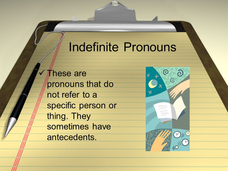 Indefinite Pronouns These are pronouns that do not refer to a specific person or thing.