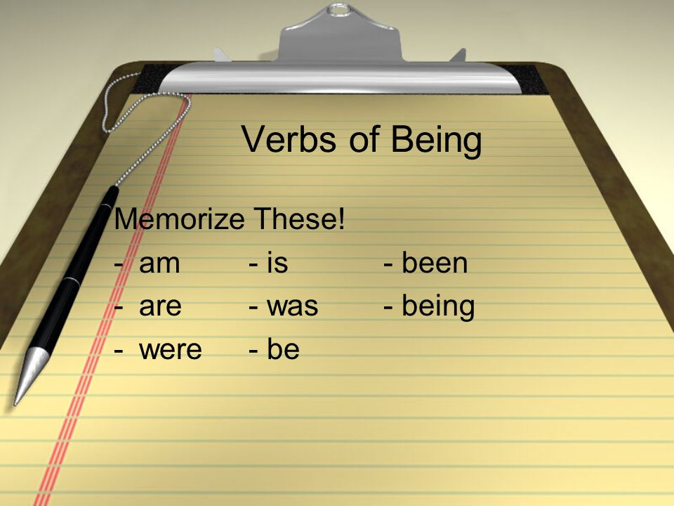 Verbs of Being Memorize These! am - is - been are - was - being