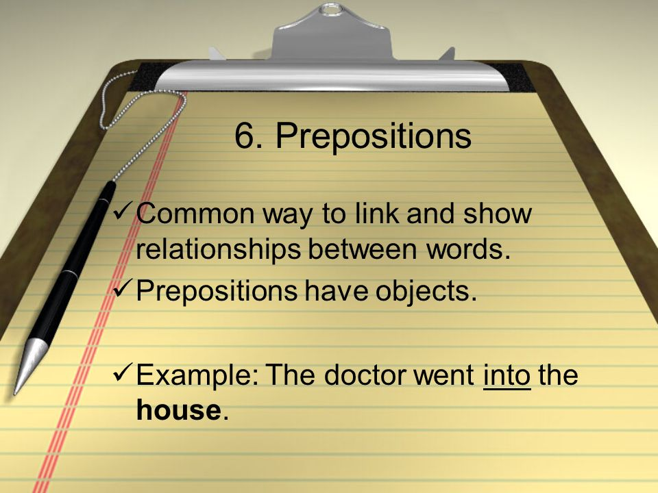 6. Prepositions Common way to link and show relationships between words. Prepositions have objects.