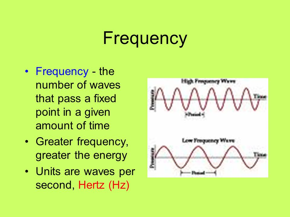 Frequency Frequency - the number of waves that pass a fixed point in a given amount of time. Greater frequency, greater the energy.